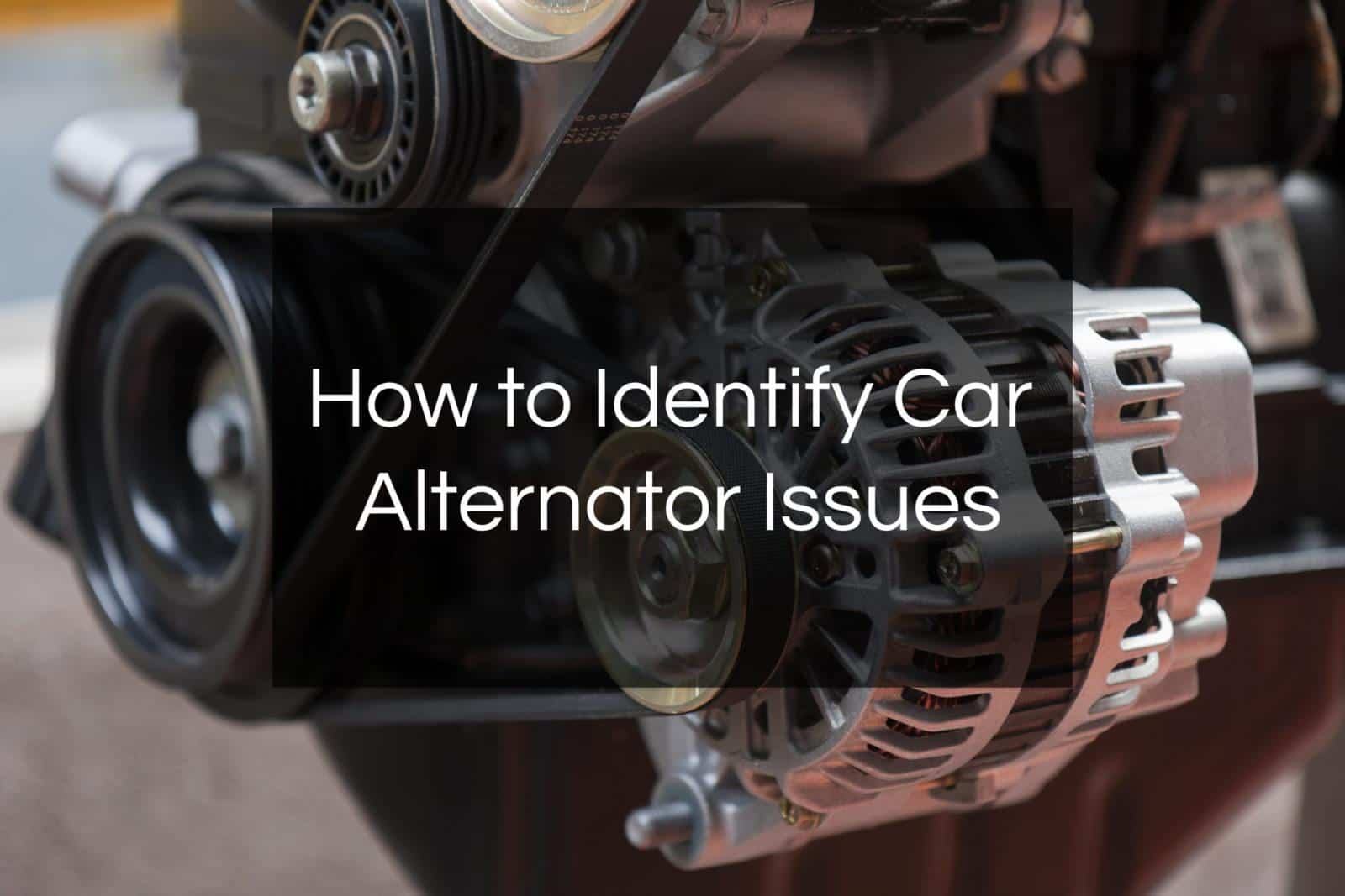 how to identify car alternator issues